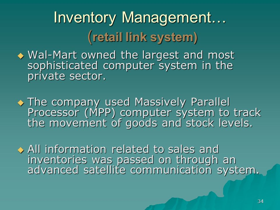 34 Inventory Management… ( retail link system) Wal-Mart owned the largest and most sophisticated computer system in the private sector. Wal-Mart owned