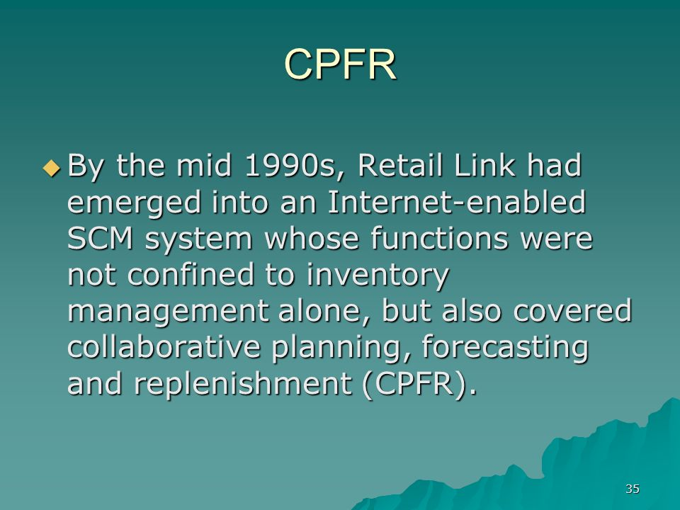 35 CPFR By the mid 1990s, Retail Link had emerged into an Internet-enabled SCM system whose functions were not confined to inventory management alone, but also covered collaborative planning, forecasting and replenishment (CPFR).
