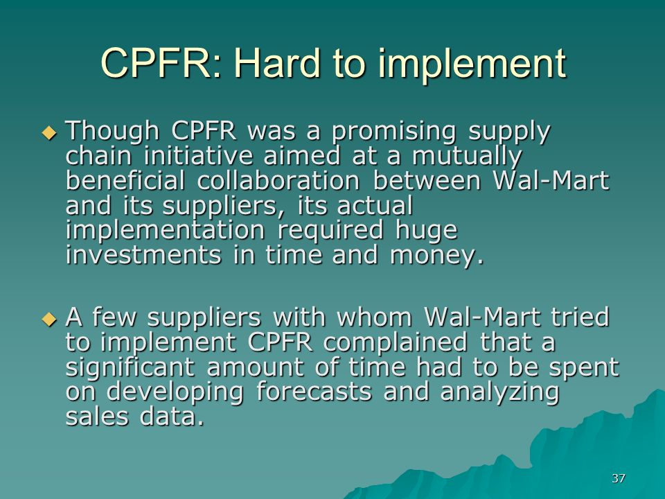 37 CPFR: Hard to implement Though CPFR was a promising supply chain initiative aimed at a mutually beneficial collaboration between Wal-Mart and its suppliers, its actual implementation required huge investments in time and money.