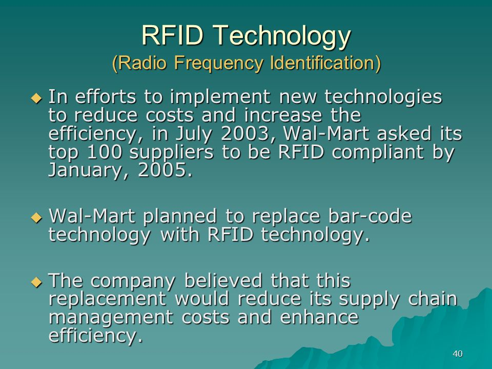 40 RFID Technology (Radio Frequency Identification) In efforts to implement new technologies to reduce costs and increase the efficiency, in July 2003, Wal-Mart asked its top 100 suppliers to be RFID compliant by January, 2005.