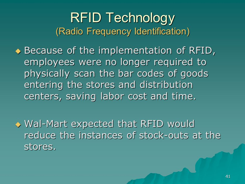 41 RFID Technology (Radio Frequency Identification) Because of the implementation of RFID, employees were no longer required to physically scan the bar codes of goods entering the stores and distribution centers, saving labor cost and time.