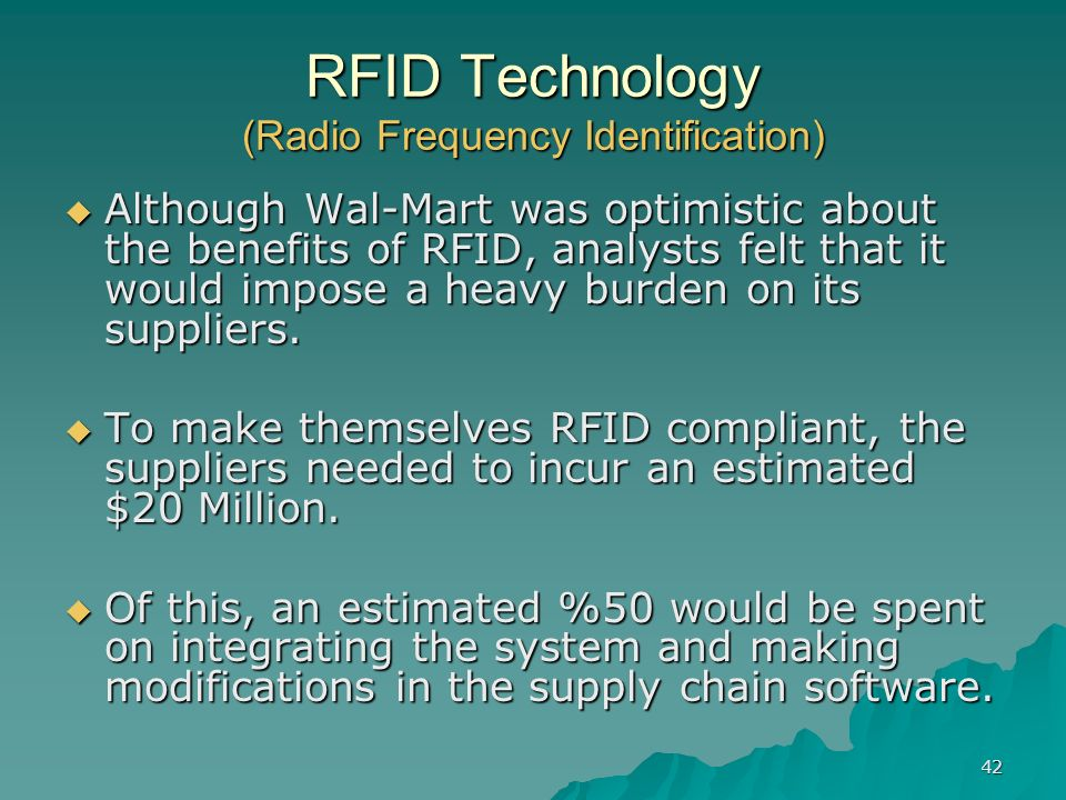 42 RFID Technology (Radio Frequency Identification) Although Wal-Mart was optimistic about the benefits of RFID, analysts felt that it would impose a
