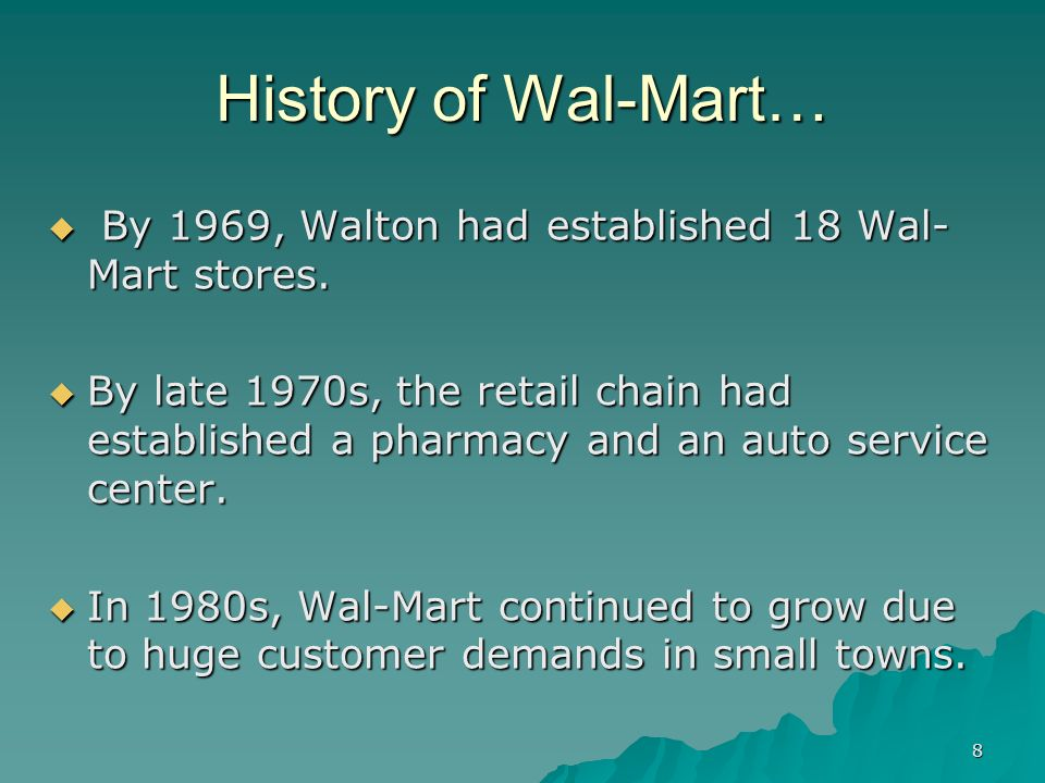 8 History of Wal-Mart… By 1969, Walton had established 18 Wal- Mart stores. By 1969, Walton had established 18 Wal- Mart stores. By late 1970s, the re
