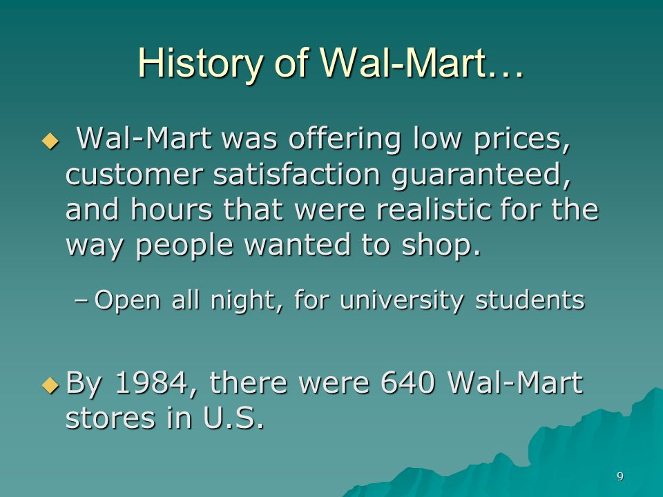 9 History of Wal-Mart… Wal-Mart was offering low prices, customer satisfaction guaranteed, and hours that were realistic for the way people wanted to
