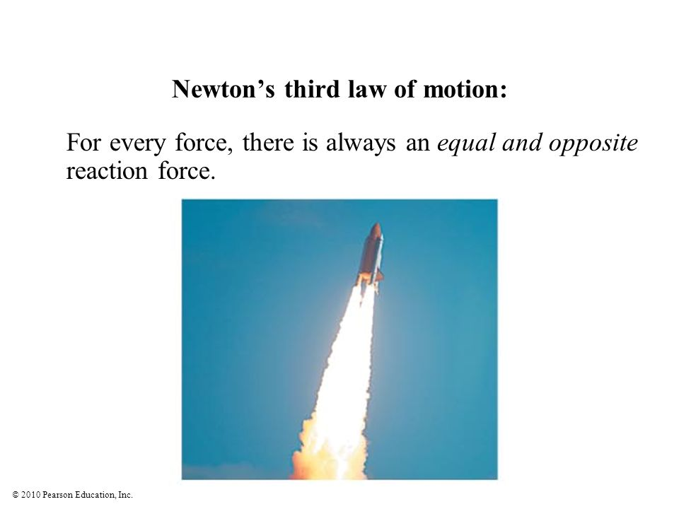 © 2010 Pearson Education, Inc. Newtons third law of motion: For every force, there is always an equal and opposite reaction force.