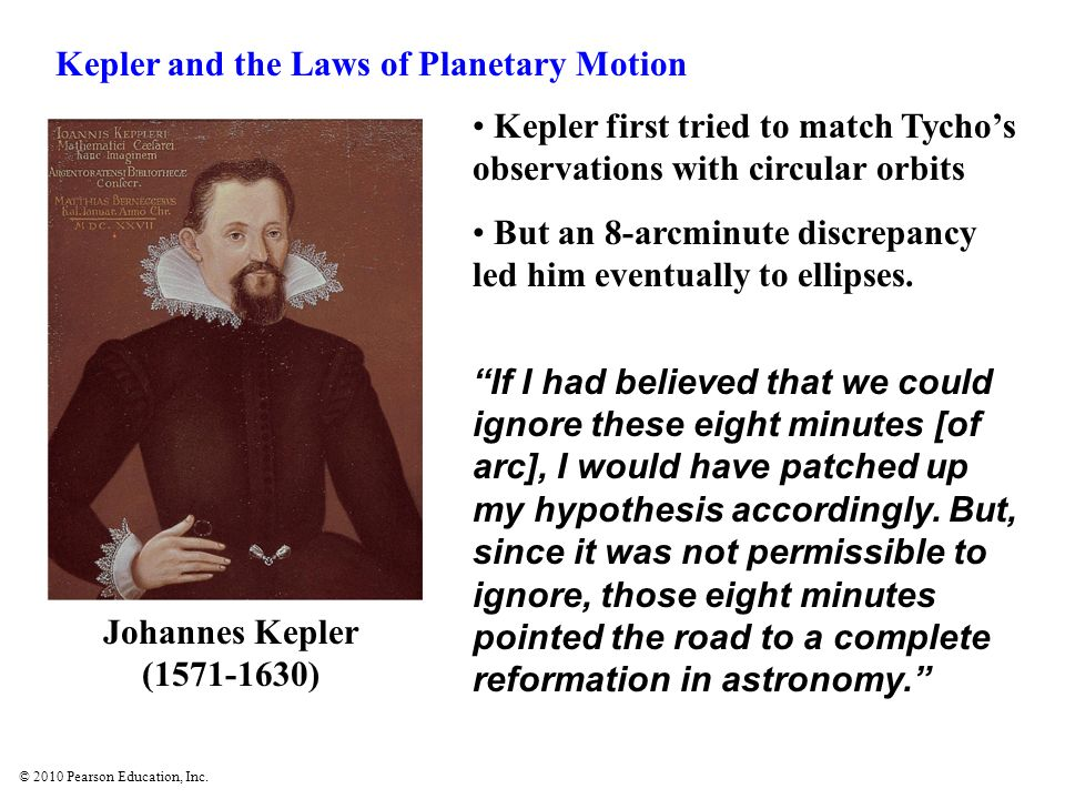 © 2010 Pearson Education, Inc. Kepler first tried to match Tychos observations with circular orbits But an 8-arcminute discrepancy led him eventually