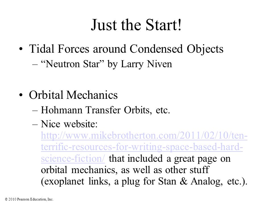 © 2010 Pearson Education, Inc. Just the Start! Tidal Forces around Condensed Objects –Neutron Star by Larry Niven Orbital Mechanics –Hohmann Transfer