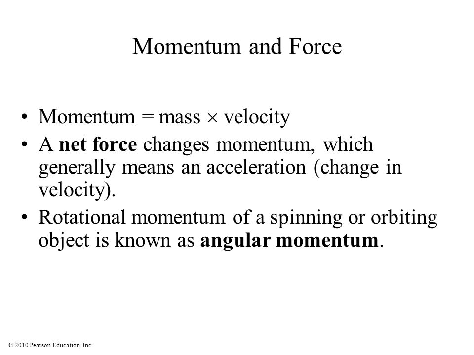 © 2010 Pearson Education, Inc. Momentum and Force Momentum = mass velocity A net force changes momentum, which generally means an acceleration (change
