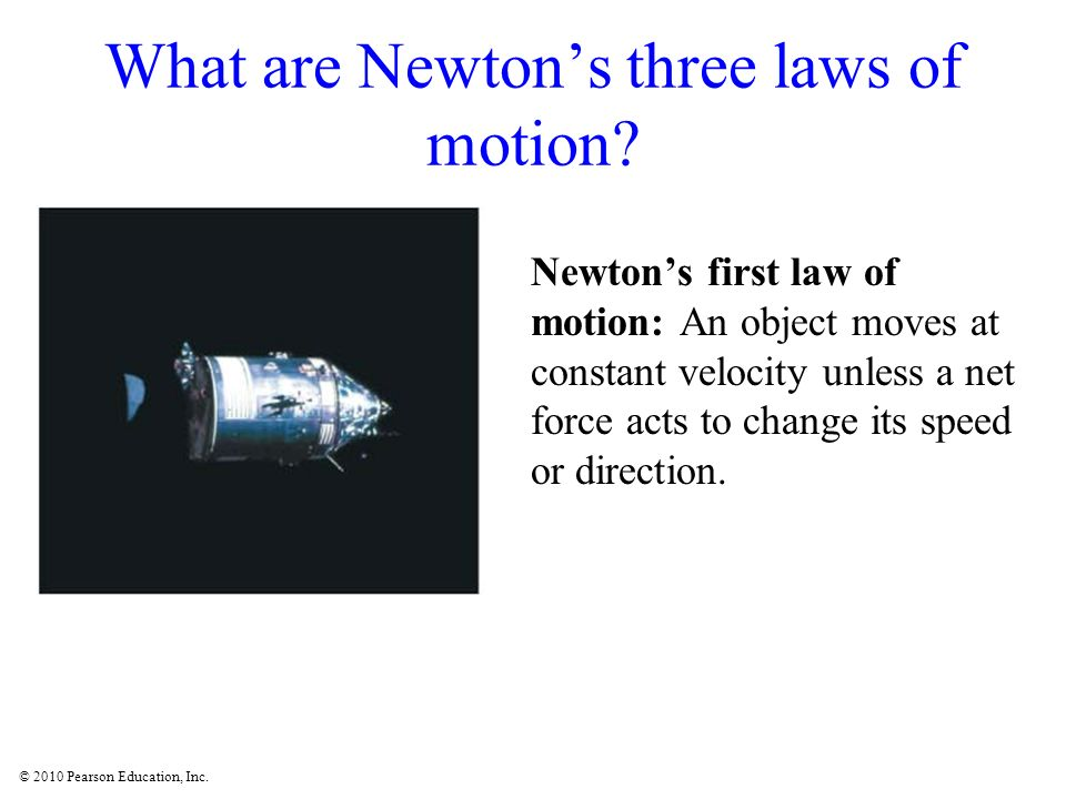 © 2010 Pearson Education, Inc. What are Newtons three laws of motion? Newtons first law of motion: An object moves at constant velocity unless a net f