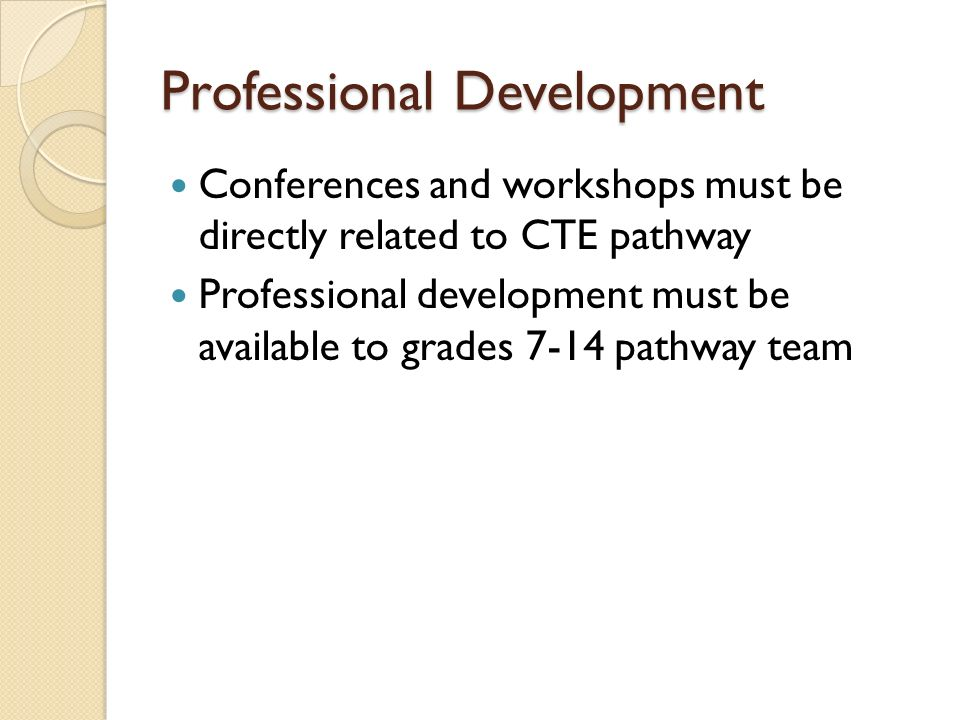 Professional Development Conferences and workshops must be directly related to CTE pathway Professional development must be available to grades 7-14 p