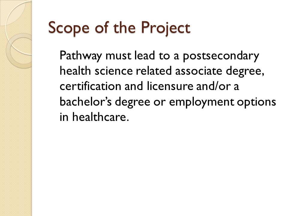 Scope of the Project Pathway must lead to a postsecondary health science related associate degree, certification and licensure and/or a bachelors degr