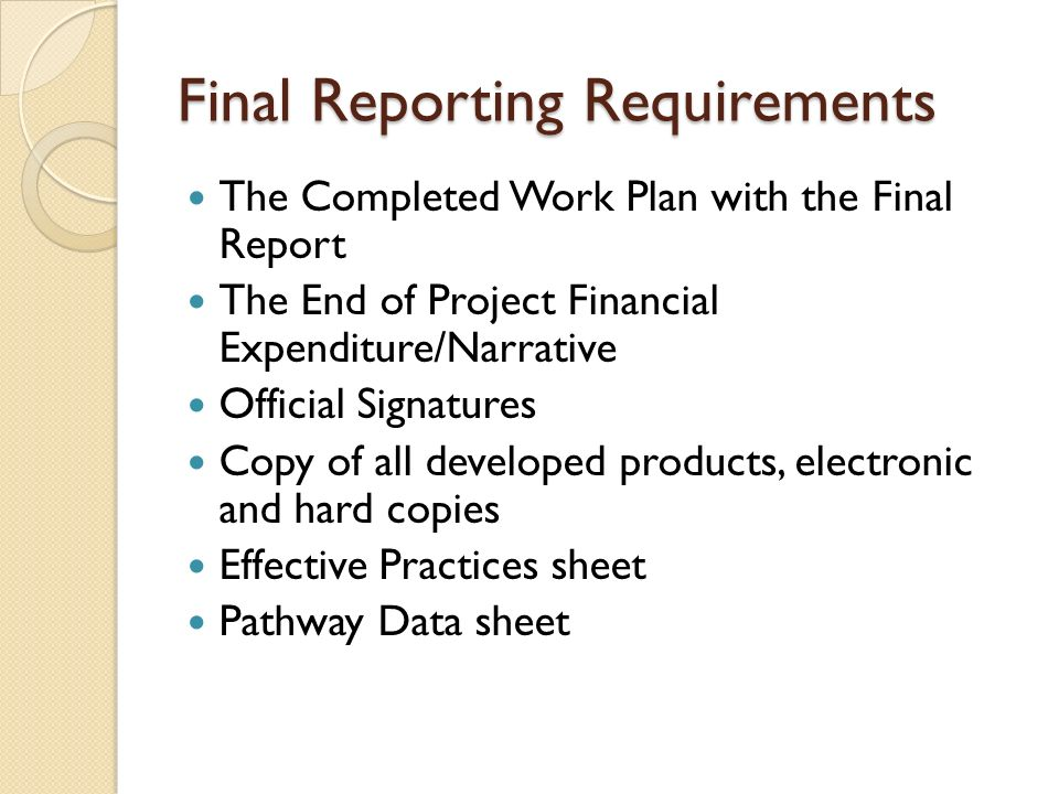 Final Reporting Requirements The Completed Work Plan with the Final Report The End of Project Financial Expenditure/Narrative Official Signatures Copy
