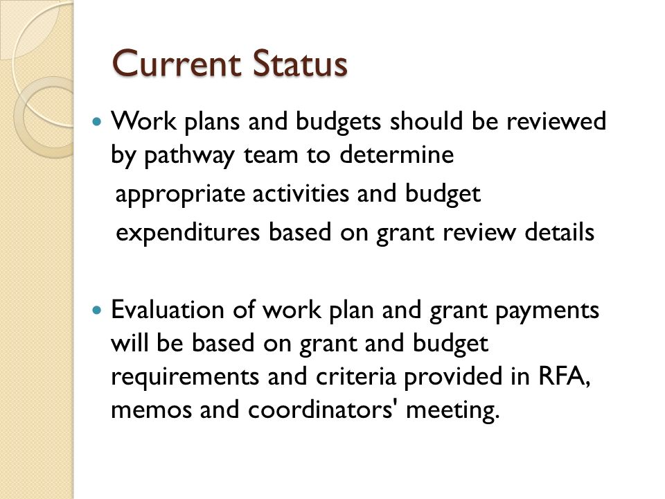 Current Status Work plans and budgets should be reviewed by pathway team to determine appropriate activities and budget expenditures based on grant re
