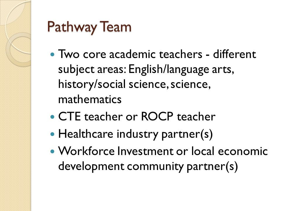Pathway Team Two core academic teachers - different subject areas: English/language arts, history/social science, science, mathematics CTE teacher or