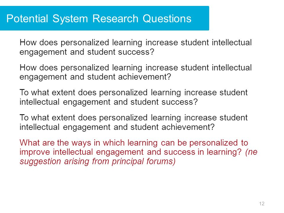 Potential System Research Questions How does personalized learning increase student intellectual engagement and student success.