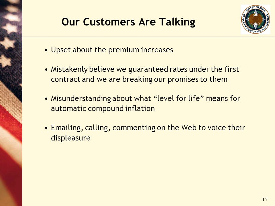 17 Our Customers Are Talking Upset about the premium increases Mistakenly believe we guaranteed rates under the first contract and we are breaking our promises to them Misunderstanding about what level for life means for automatic compound inflation Emailing, calling, commenting on the Web to voice their displeasure