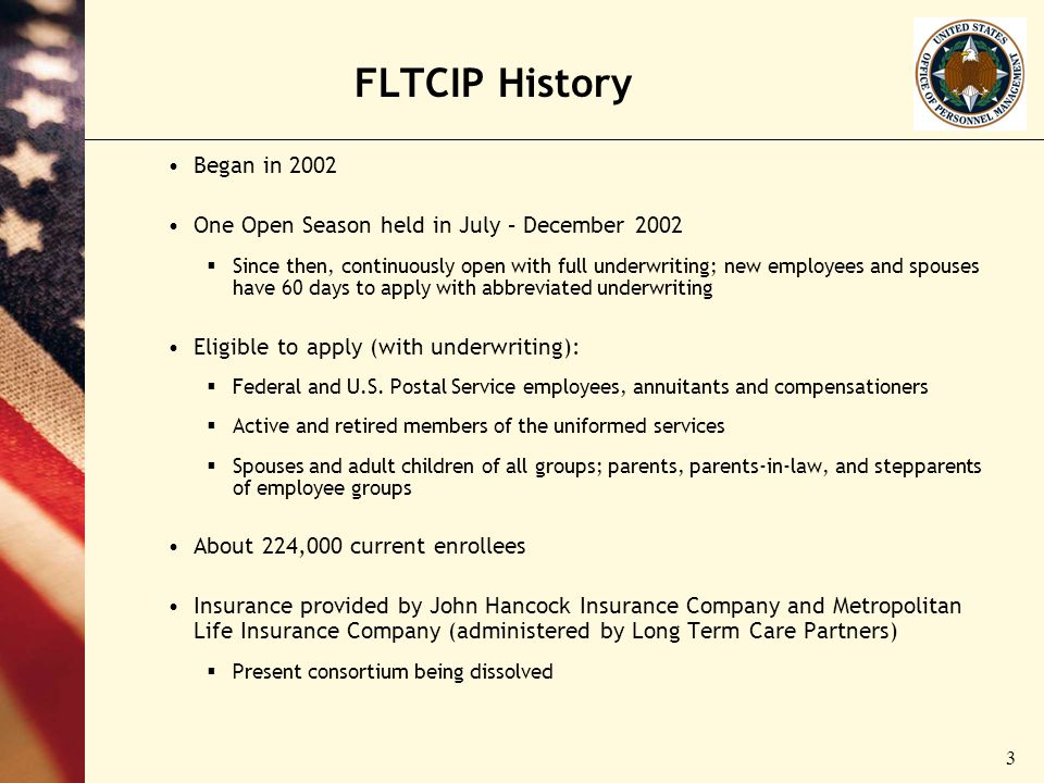 3 FLTCIP History Began in 2002 One Open Season held in July – December 2002 Since then, continuously open with full underwriting; new employees and spouses have 60 days to apply with abbreviated underwriting Eligible to apply (with underwriting): Federal and U.S.