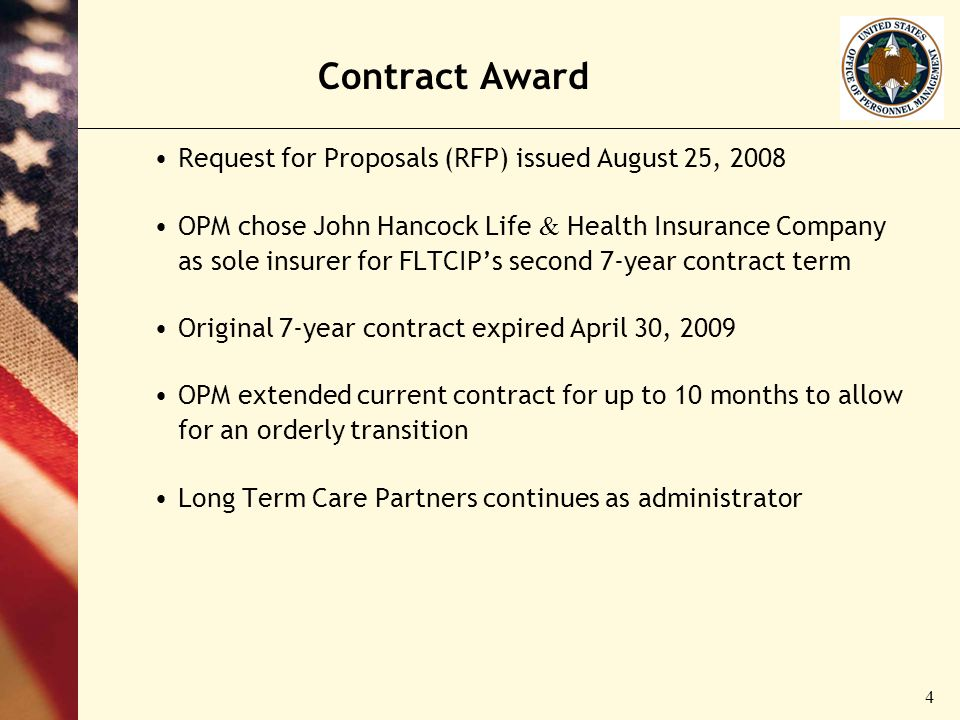4 Contract Award Request for Proposals (RFP) issued August 25, 2008 OPM chose John Hancock Life & Health Insurance Company as sole insurer for FLTCIPs second 7-year contract term Original 7-year contract expired April 30, 2009 OPM extended current contract for up to 10 months to allow for an orderly transition Long Term Care Partners continues as administrator