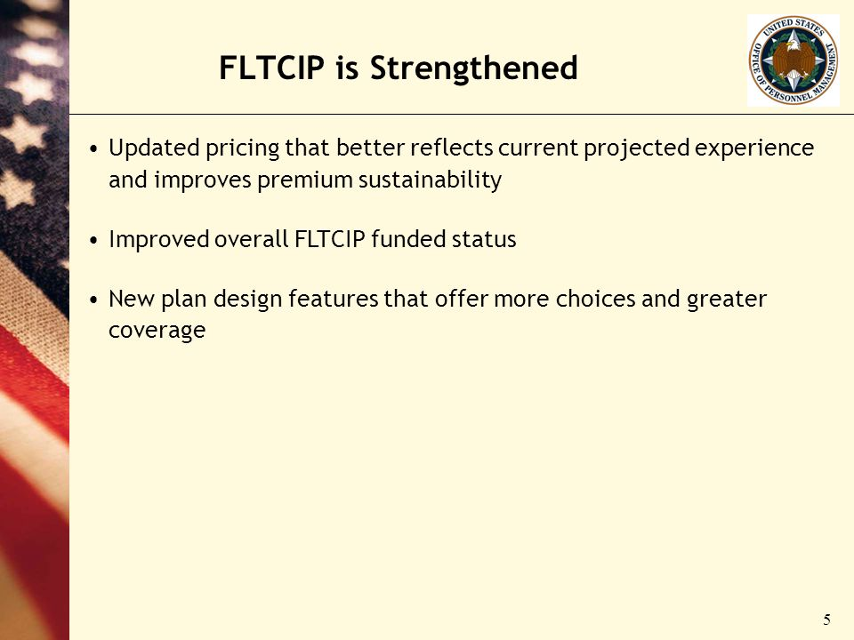 5 FLTCIP is Strengthened Updated pricing that better reflects current projected experience and improves premium sustainability Improved overall FLTCIP funded status New plan design features that offer more choices and greater coverage