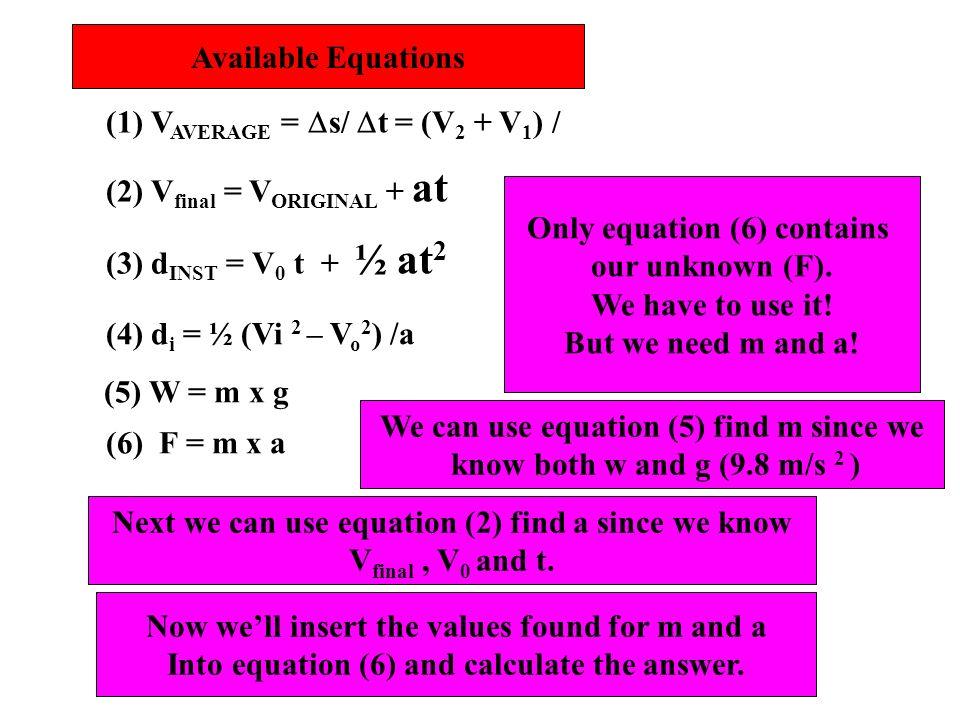 Available Equations (1) V AVERAGE = s/ t = (V 2 + V 1 ) / (2) V final = V ORIGINAL + at (3) d INST = V 0 t + ½ at 2 (4) d i = ½ (Vi 2 – V o 2 ) /a (5)