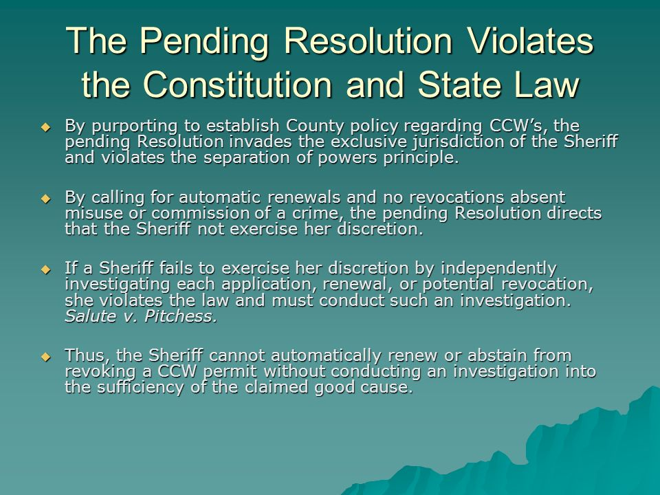 The Pending Resolution Violates the Constitution and State Law By purporting to establish County policy regarding CCWs, the pending Resolution invades the exclusive jurisdiction of the Sheriff and violates the separation of powers principle.