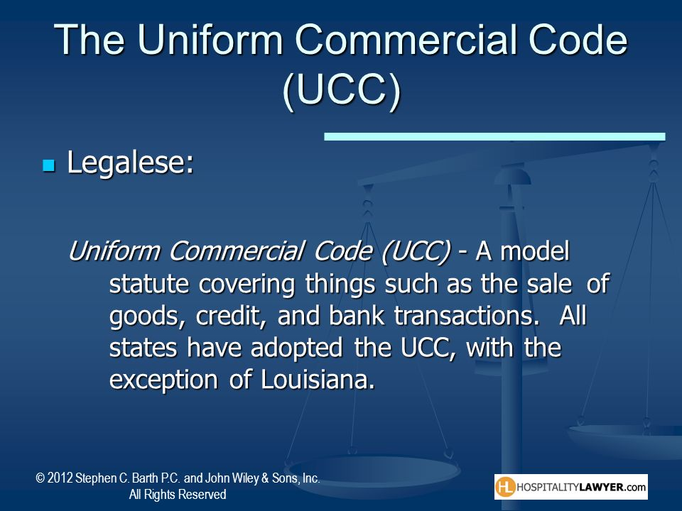© 2012 Stephen C. Barth P.C. and John Wiley & Sons, Inc. All Rights Reserved The Uniform Commercial Code (UCC) Legalese: Legalese: Uniform Commercial