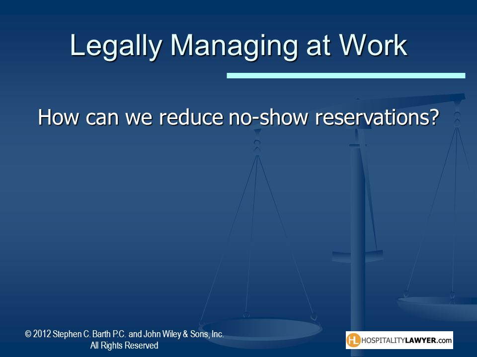 © 2012 Stephen C. Barth P.C. and John Wiley & Sons, Inc. All Rights Reserved Legally Managing at Work How can we reduce no-show reservations?