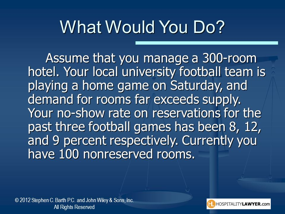 © 2012 Stephen C. Barth P.C. and John Wiley & Sons, Inc. All Rights Reserved What Would You Do? Assume that you manage a 300-room hotel. Your local un