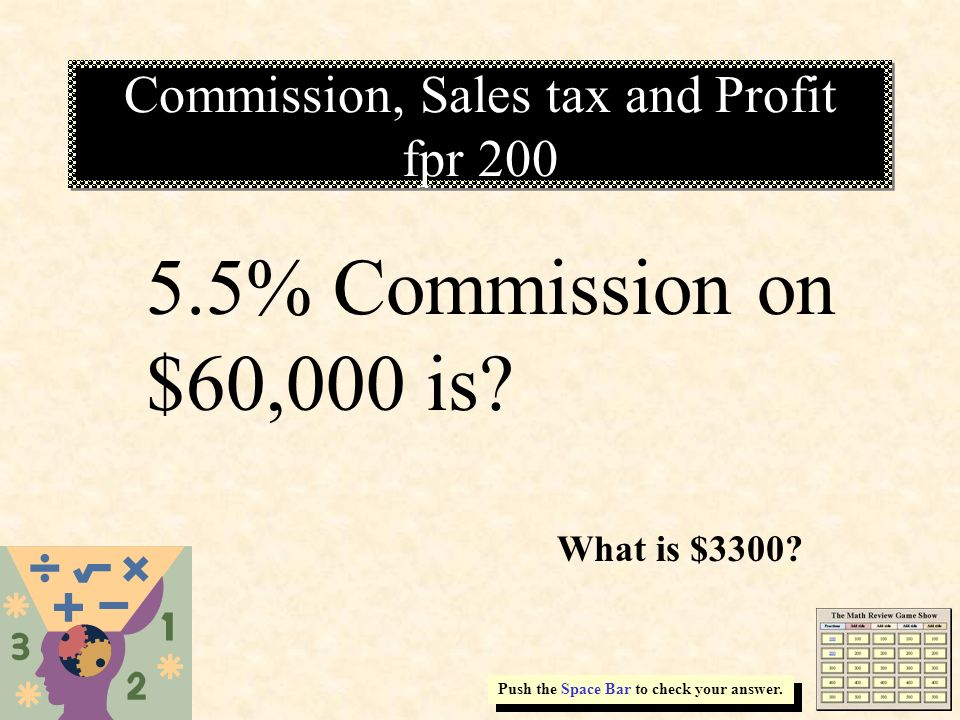 Commission, Sales tax and Profit fpr 200 Push the Space Bar to check your answer. 5.5% Commission on $60,000 is? What is $3300?
