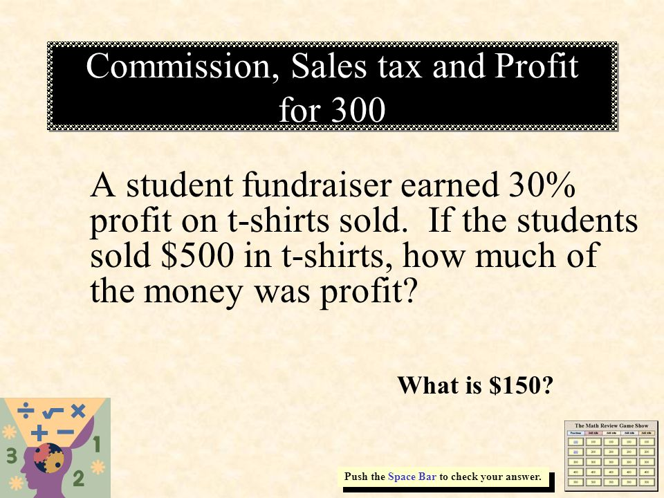 Commission, Sales tax and Profit for 300 Push the Space Bar to check your answer. A student fundraiser earned 30% profit on t-shirts sold. If the stud