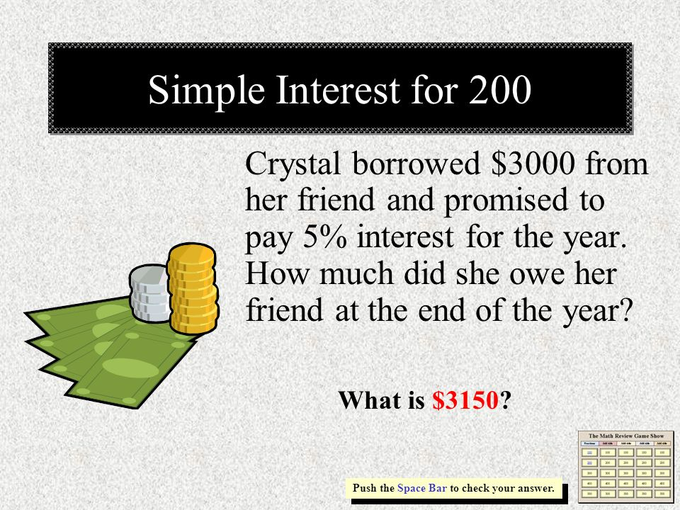 Simple Interest for 200 Push the Space Bar to check your answer. Crystal borrowed $3000 from her friend and promised to pay 5% interest for the year.