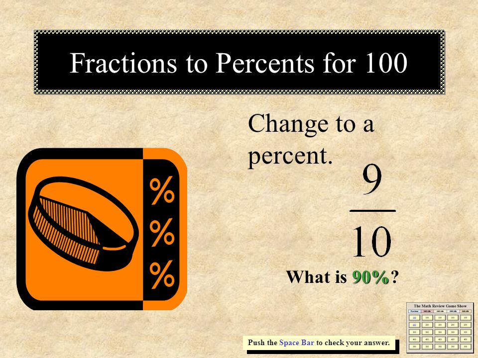 Fractions to Percents for 100 Change to a percent. Push the Space Bar to check your answer. 90% What is 90%?