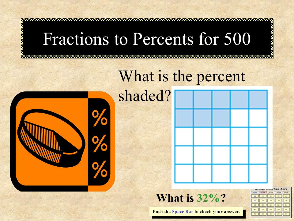 Fractions to Percents for 500 Push the Space Bar to check your answer. What is the percent shaded? What is 32%?