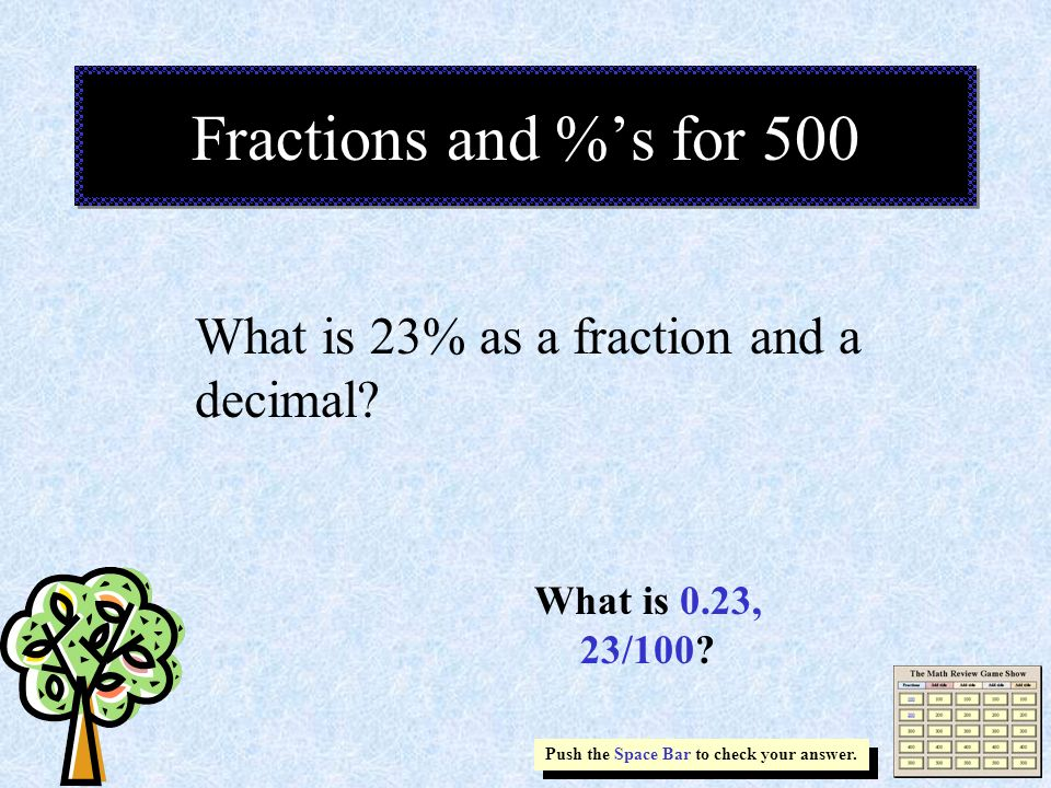 Fractions and %s for 500 Push the Space Bar to check your answer. What is 0.23, 23/100? What is 23% as a fraction and a decimal?