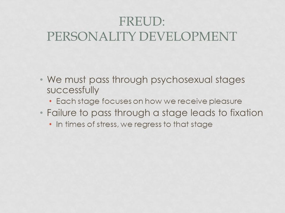 FREUD: PERSONALITY DEVELOPMENT We must pass through psychosexual stages successfully Each stage focuses on how we receive pleasure Failure to pass thr