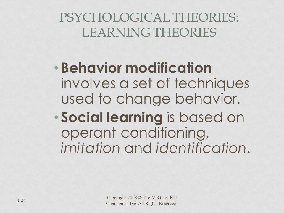 PSYCHOLOGICAL THEORIES: LEARNING THEORIES Behavior modification involves a set of techniques used to change behavior. Social learning is based on oper