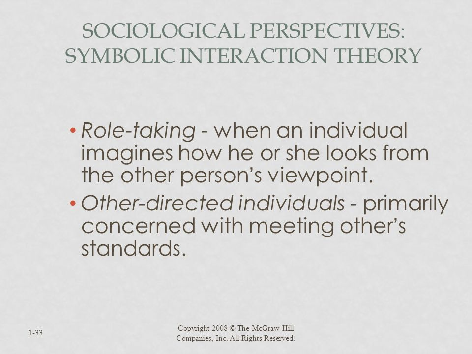 SOCIOLOGICAL PERSPECTIVES: SYMBOLIC INTERACTION THEORY Role-taking - when an individual imagines how he or she looks from the other person s viewpoint