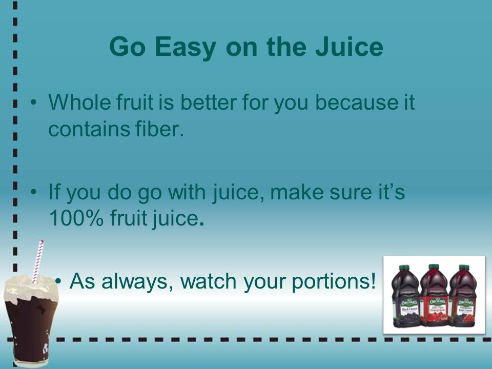 Go Easy on the Juice Whole fruit is better for you because it contains fiber. If you do go with juice, make sure its 100% fruit juice. As always, watc