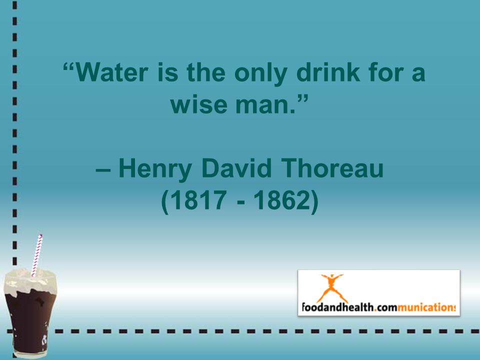 Water is the only drink for a wise man. – Henry David Thoreau (1817 - 1862)