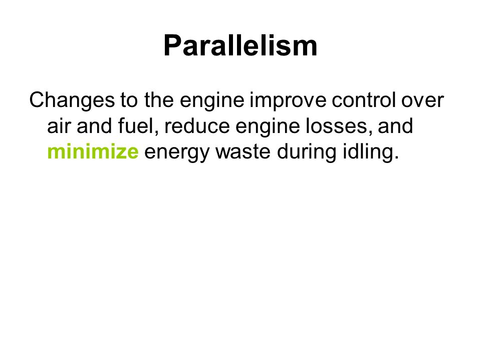 Parallelism Changes to the engine improve control over air and fuel, reduce engine losses, and minimize energy waste during idling.