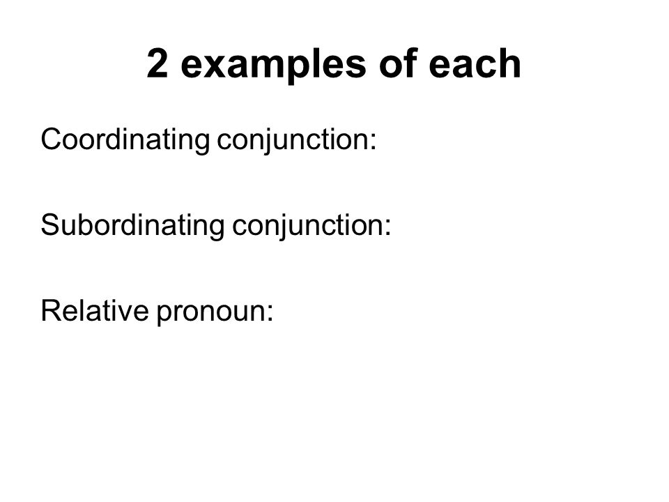 2 examples of each Coordinating conjunction: Subordinating conjunction: Relative pronoun: