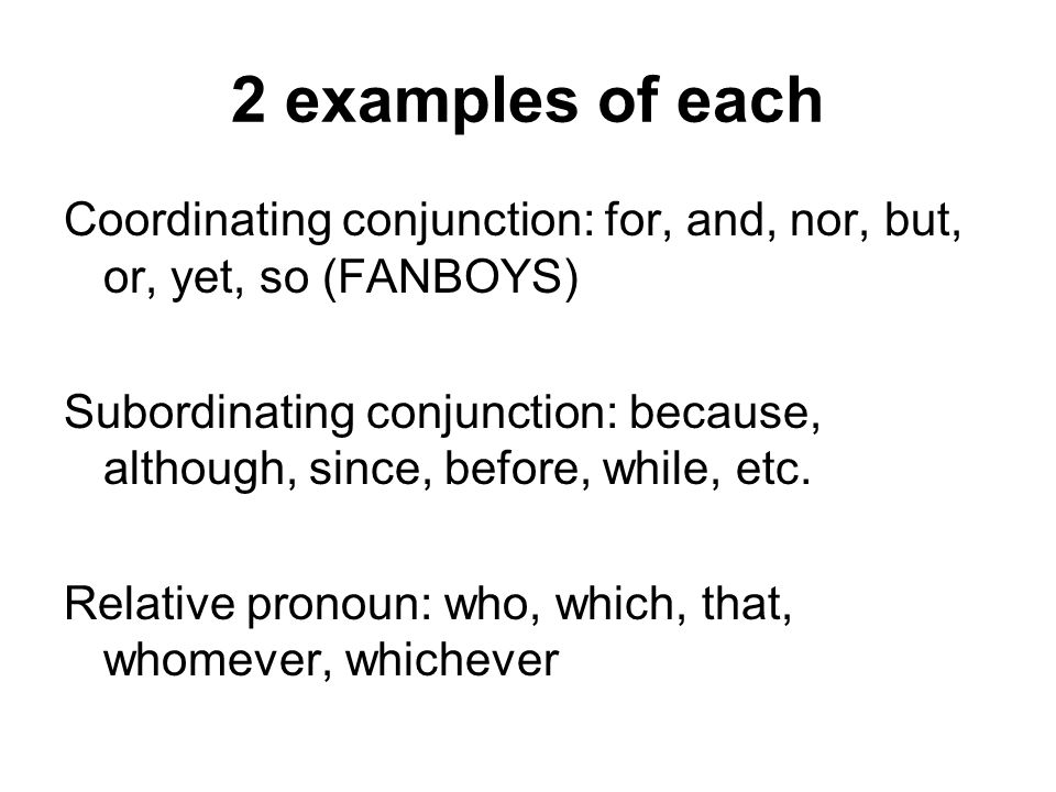2 examples of each Coordinating conjunction: for, and, nor, but, or, yet, so (FANBOYS) Subordinating conjunction: because, although, since, before, wh