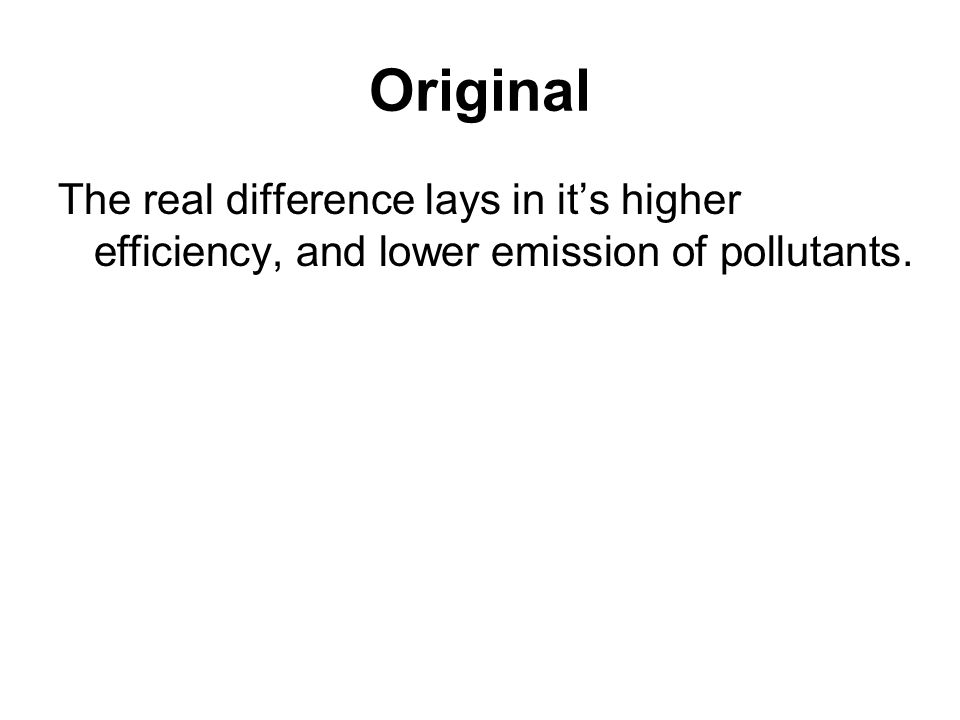 Original The real difference lays in its higher efficiency, and lower emission of pollutants.