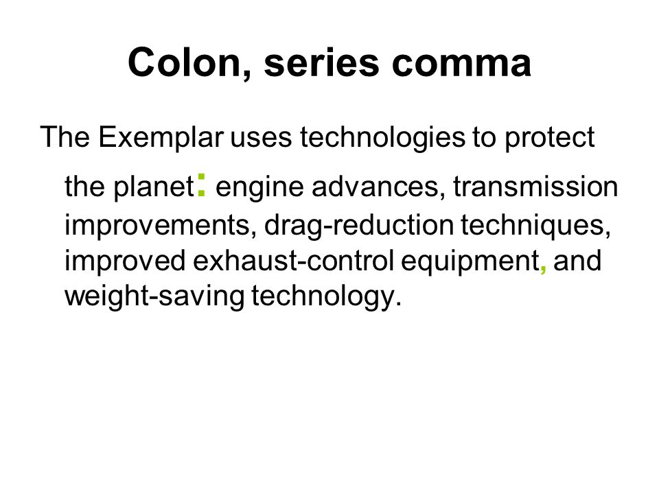 Colon, series comma The Exemplar uses technologies to protect the planet : engine advances, transmission improvements, drag-reduction techniques, impr