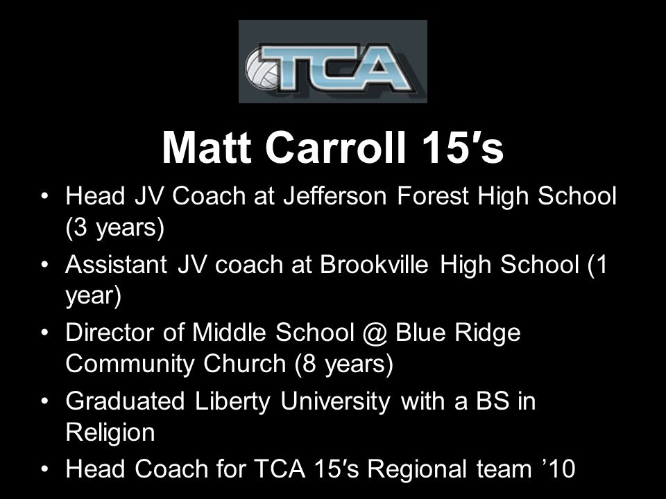 Matt Carroll 15s Head JV Coach at Jefferson Forest High School (3 years) Assistant JV coach at Brookville High School (1 year) Director of Middle Blue Ridge Community Church (8 years) Graduated Liberty University with a BS in Religion Head Coach for TCA 15s Regional team 10