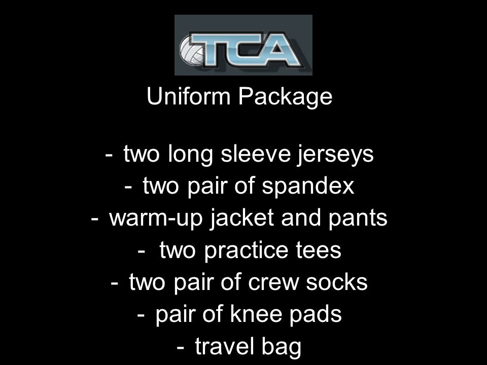 Uniform Package -two long sleeve jerseys -two pair of spandex -warm-up jacket and pants - two practice tees -two pair of crew socks -pair of knee pads -travel bag