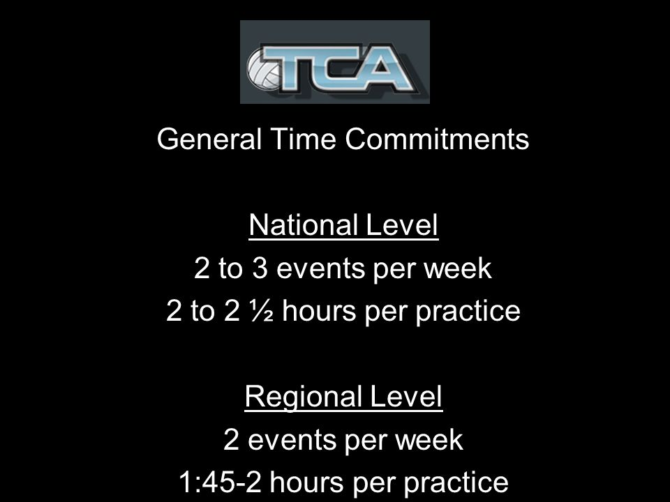General Time Commitments National Level 2 to 3 events per week 2 to 2 ½ hours per practice Regional Level 2 events per week 1:45-2 hours per practice