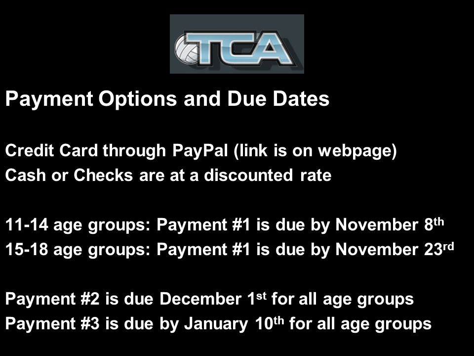 Payment Options and Due Dates Credit Card through PayPal (link is on webpage) Cash or Checks are at a discounted rate age groups: Payment #1 is due by November 8 th age groups: Payment #1 is due by November 23 rd Payment #2 is due December 1 st for all age groups Payment #3 is due by January 10 th for all age groups