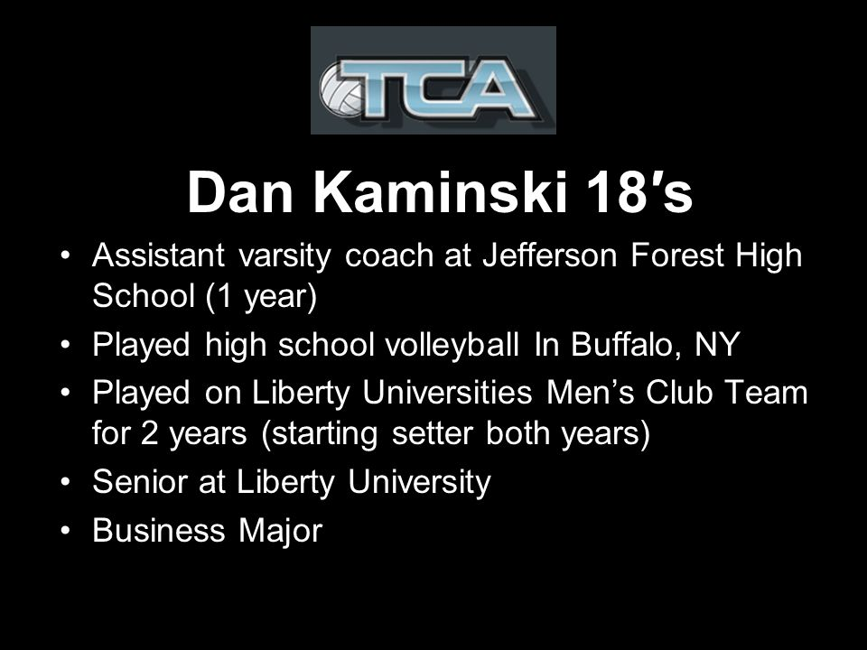 Dan Kaminski 18s Assistant varsity coach at Jefferson Forest High School (1 year) Played high school volleyball In Buffalo, NY Played on Liberty Universities Mens Club Team for 2 years (starting setter both years) Senior at Liberty University Business Major