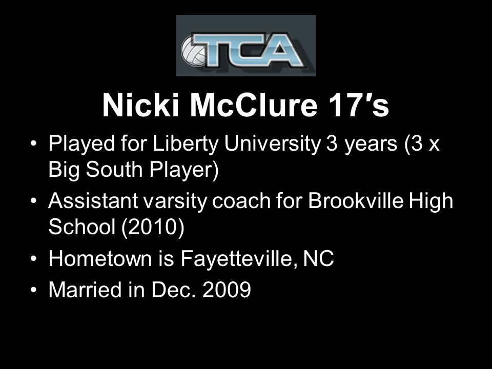 Nicki McClure 17s Played for Liberty University 3 years (3 x Big South Player) Assistant varsity coach for Brookville High School (2010) Hometown is Fayetteville, NC Married in Dec.
